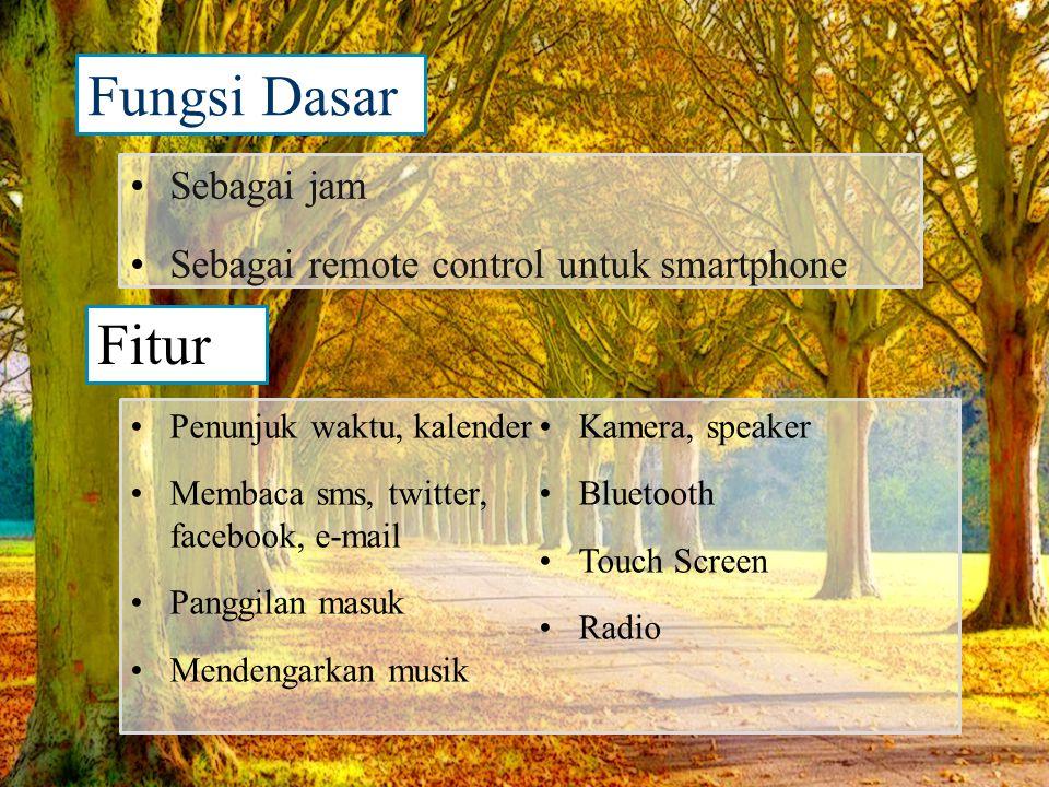 Fungsi Dasar •Sebagai jam •Sebagai remote control untuk smartphone •Penunjuk waktu, kalender •Membaca sms, twitter, facebook, e-mail •Panggilan masuk •Mendengarkan musik •Kamera, speaker •Bluetooth •Touch Screen •Radio Fitur