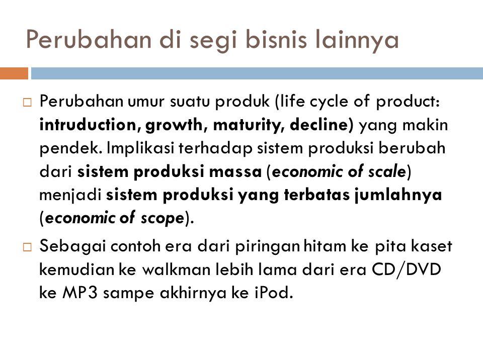 Perubahan di segi bisnis lainnya  Perubahan umur suatu produk (life cycle of product: intruduction, growth, maturity, decline) yang makin pendek.