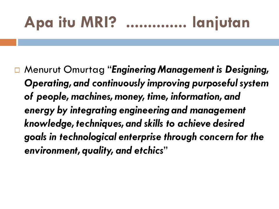 " Menurut Omurtag ""Enginering Management is Designing, Operating, and continuously improving purposeful system of people, machines, money, time, infor"