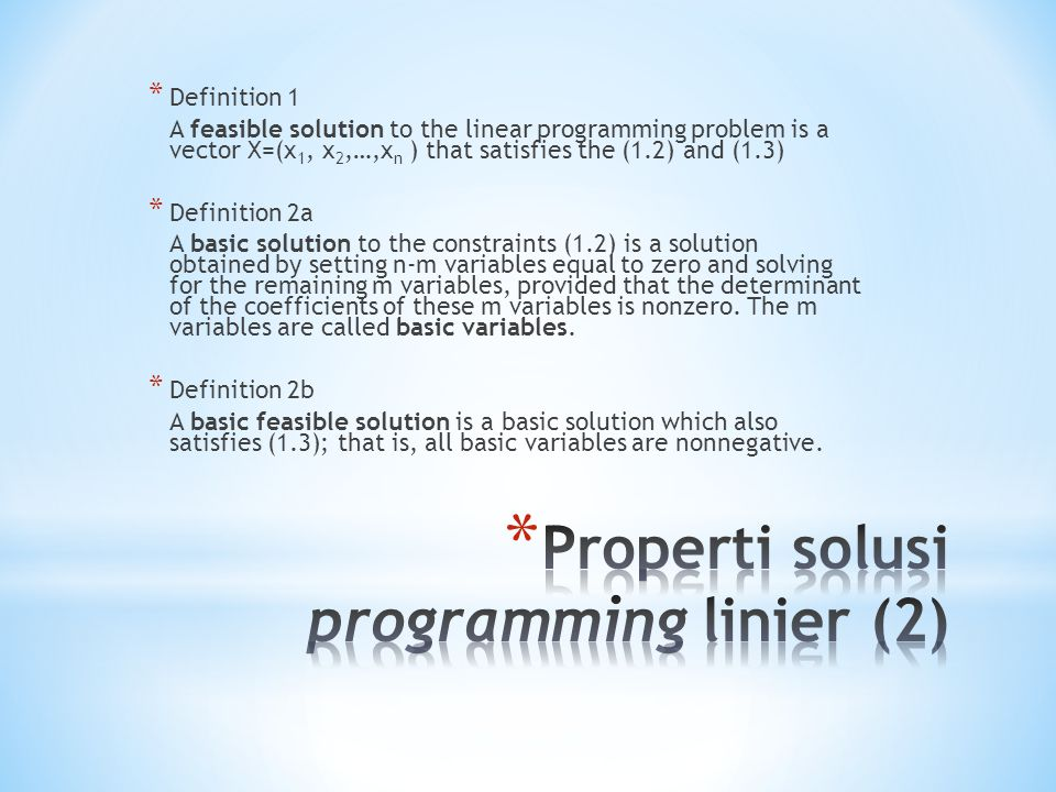 * Definition 1 A feasible solution to the linear programming problem is a vector X=(x 1, x 2,…,x n ) that satisfies the (1.2) and (1.3) * Definition 2