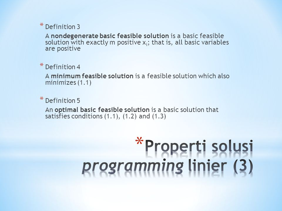 * Definition 3 A nondegenerate basic feasible solution is a basic feasible solution with exactly m positive x i ; that is, all basic variables are positive * Definition 4 A minimum feasible solution is a feasible solution which also minimizes (1.1) * Definition 5 An optimal basic feasible solution is a basic solution that satisfies conditions (1.1), (1.2) and (1.3)