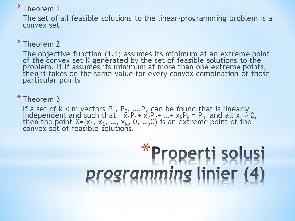* Theorem 1 The set of all feasible solutions to the linear-programming problem is a convex set * Theorem 2 The objective function (1.1) assumes its minimum at an extreme point of the convex set K generated by the set of feasible solutions to the problem.