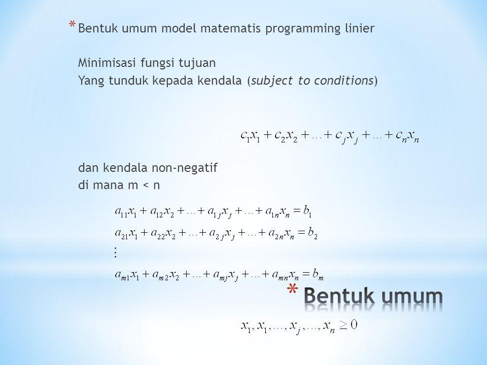 * Bentuk umum model matematis programming linier Minimisasi fungsi tujuan Yang tunduk kepada kendala (subject to conditions) dan kendala non-negatif di mana m < n