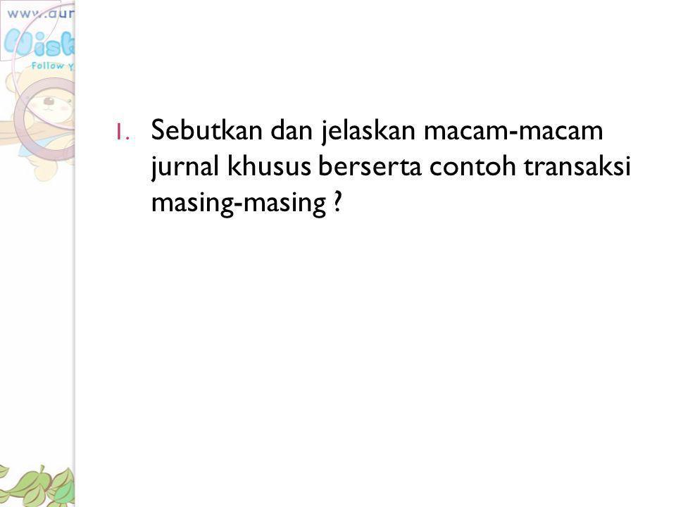 1. Sebutkan dan jelaskan macam-macam jurnal khusus berserta contoh transaksi masing-masing ?