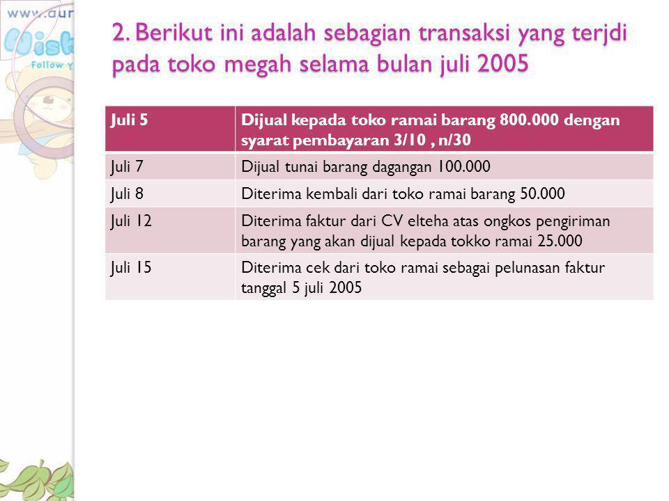 2. Berikut ini adalah sebagian transaksi yang terjdi pada toko megah selama bulan juli 2005 Juli 5Dijual kepada toko ramai barang 800.000 dengan syara