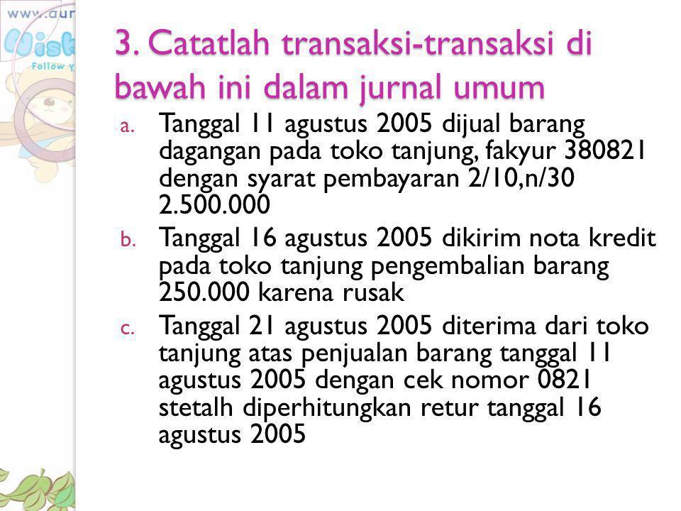 3. Catatlah transaksi-transaksi di bawah ini dalam jurnal umum a. Tanggal 11 agustus 2005 dijual barang dagangan pada toko tanjung, fakyur 380821 deng