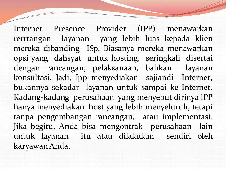 Internet Presence Provider (IPP) menawarkan rerrtangan layanan yang lebih luas kepada klien mereka dibanding ISp.