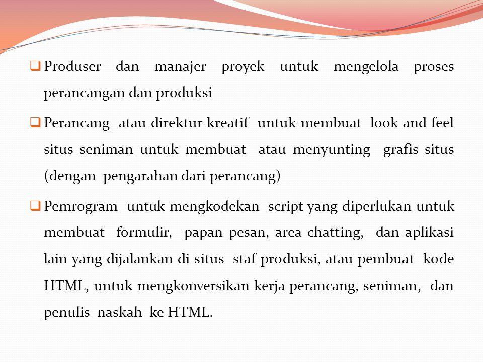  Produser dan manajer proyek untuk mengelola proses perancangan dan produksi  Perancang atau direktur kreatif untuk membuat look and feel situs seniman untuk membuat atau menyunting grafis situs (dengan pengarahan dari perancang)  Pemrogram untuk mengkodekan script yang diperlukan untuk membuat formulir, papan pesan, area chatting, dan aplikasi lain yang dijalankan di situs staf produksi, atau pembuat kode HTML, untuk mengkonversikan kerja perancang, seniman, dan penulis naskah ke HTML.