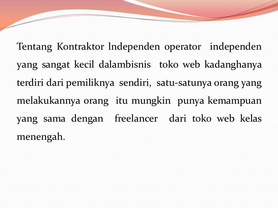 Tentang Kontraktor lndependen operator independen yang sangat kecil dalambisnis toko web kadanghanya terdiri dari pemiliknya sendiri, satu-satunya orang yang melakukannya orang itu mungkin punya kemampuan yang sama dengan freelancer dari toko web kelas menengah.