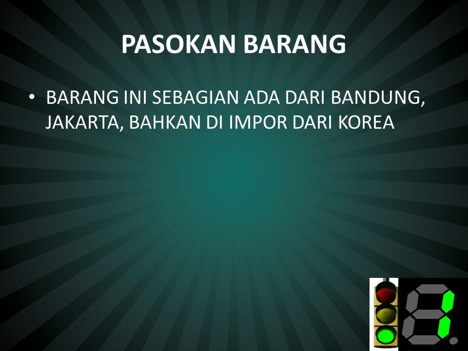 PASOKAN BARANG • BARANG INI SEBAGIAN ADA DARI BANDUNG, JAKARTA, BAHKAN DI IMPOR DARI KOREA