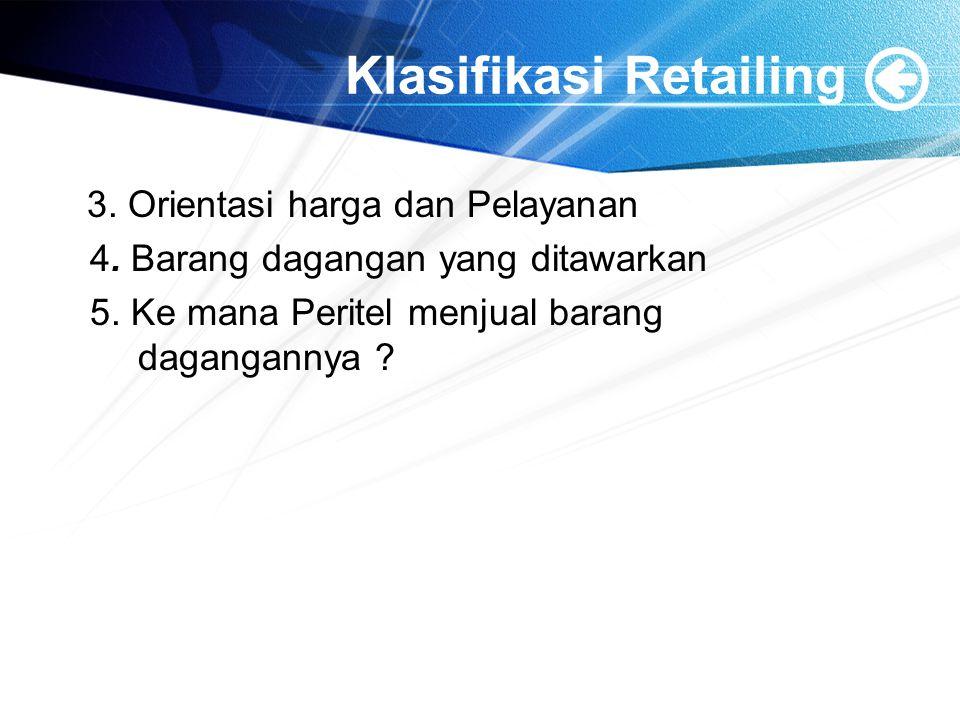 Klasifikasi Retailing 3. Orientasi harga dan Pelayanan 4. Barang dagangan yang ditawarkan 5. Ke mana Peritel menjual barang dagangannya ?