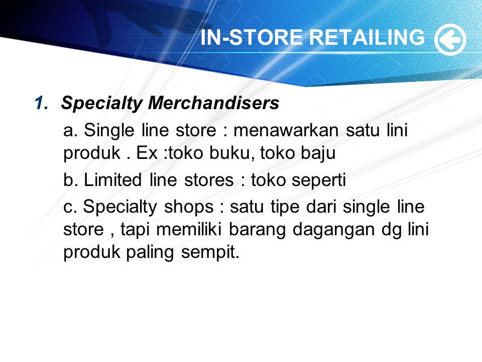 IN-STORE RETAILING 1.Specialty Merchandisers a. Single line store : menawarkan satu lini produk. Ex :toko buku, toko baju b. Limited line stores : tok