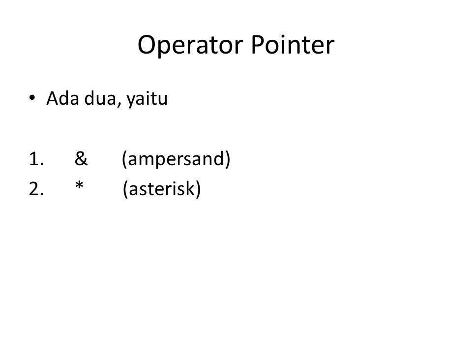 Operator Pointer • Ada dua, yaitu 1. & (ampersand) 2. * (asterisk)