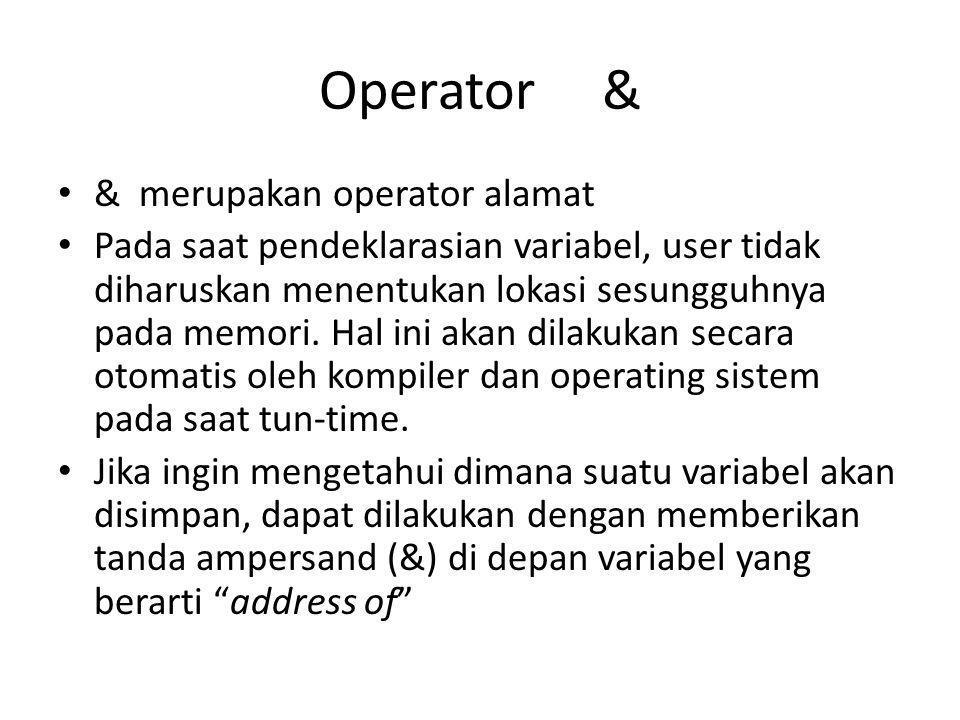 Operator & • & merupakan operator alamat • Pada saat pendeklarasian variabel, user tidak diharuskan menentukan lokasi sesungguhnya pada memori. Hal in
