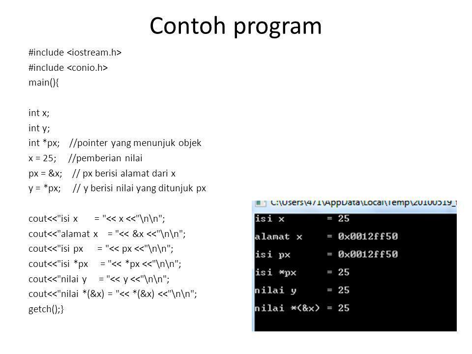 Contoh program #include main(){ int x; int y; int *px; //pointer yang menunjuk objek x = 25; //pemberian nilai px = &x; // px berisi alamat dari x y =