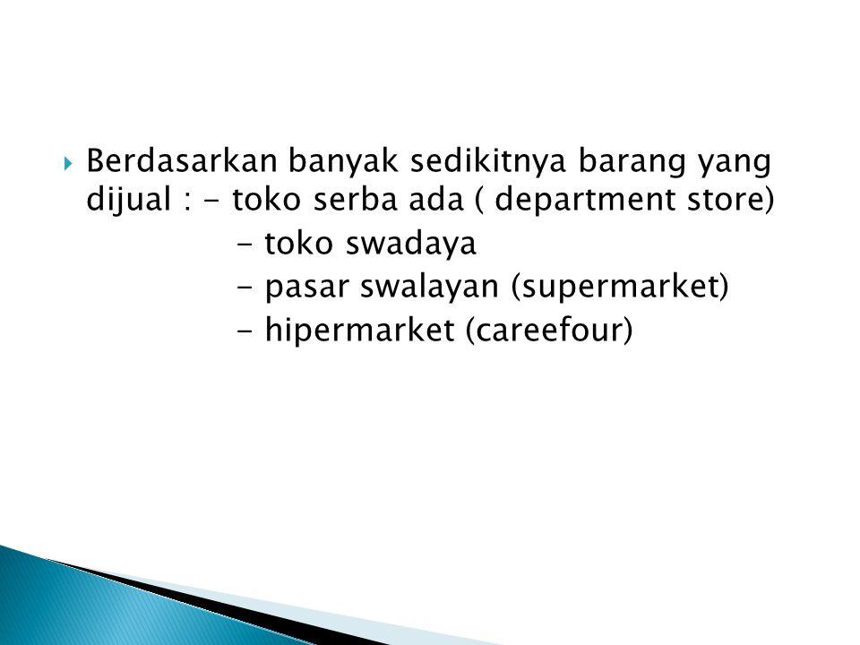 BBerdasarkan banyak sedikitnya barang yang dijual : - toko serba ada ( department store) - toko swadaya - pasar swalayan (supermarket) - hipermarket