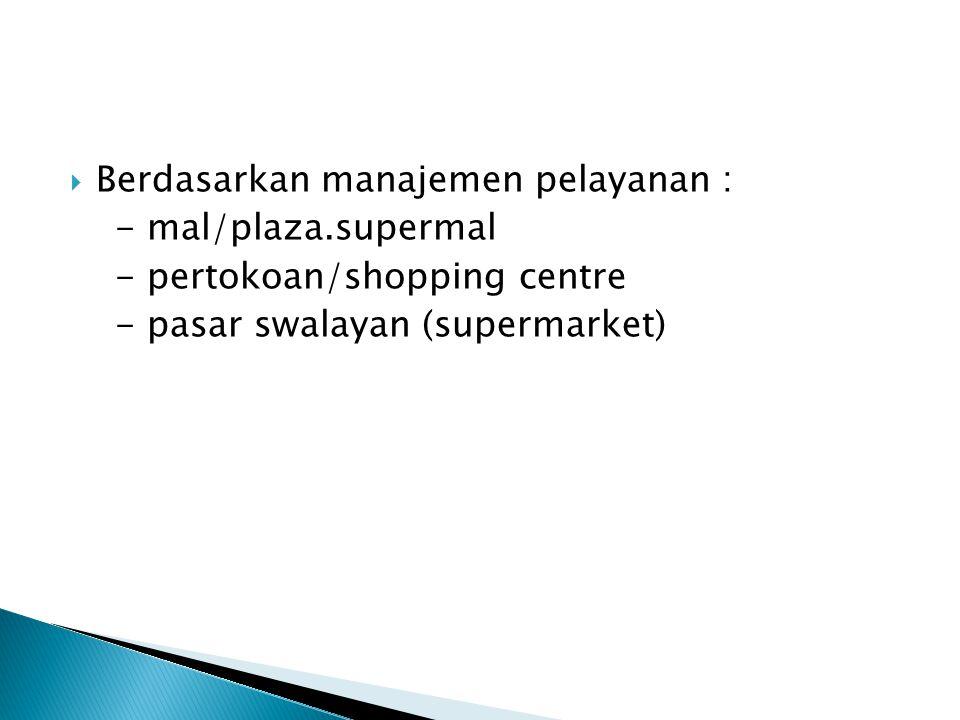  Berdasarkan manajemen pelayanan : - mal/plaza.supermal - pertokoan/shopping centre - pasar swalayan (supermarket)