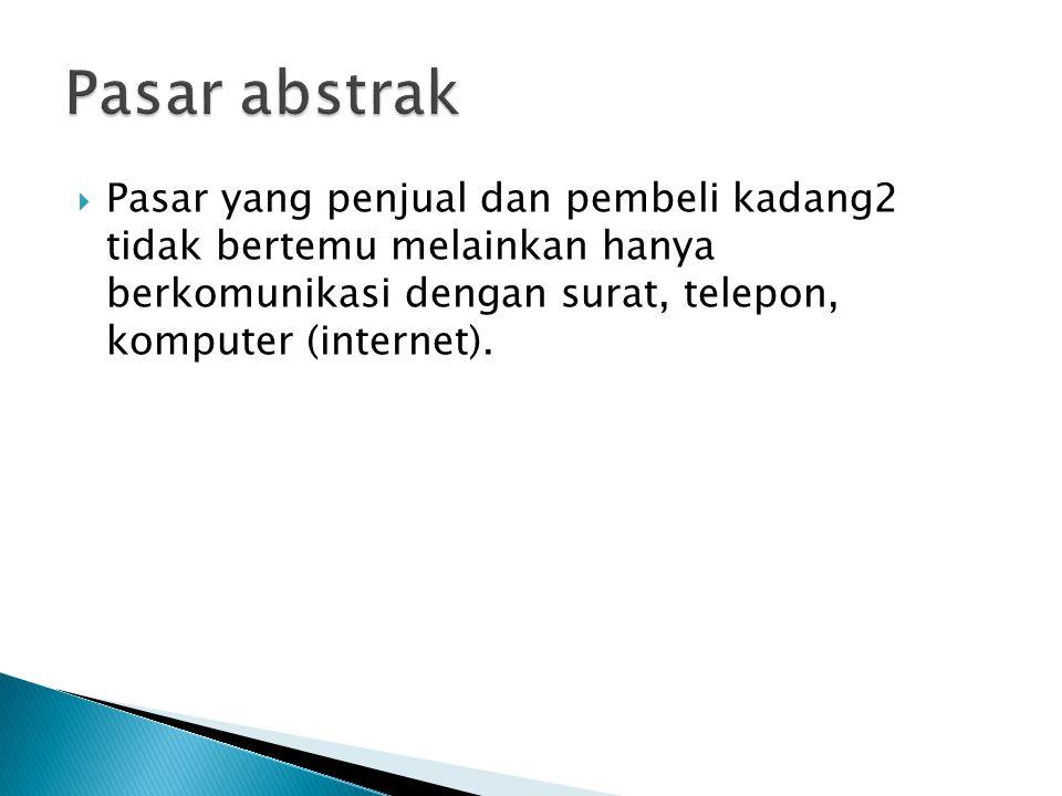  Pasar yang penjual dan pembeli kadang2 tidak bertemu melainkan hanya berkomunikasi dengan surat, telepon, komputer (internet).