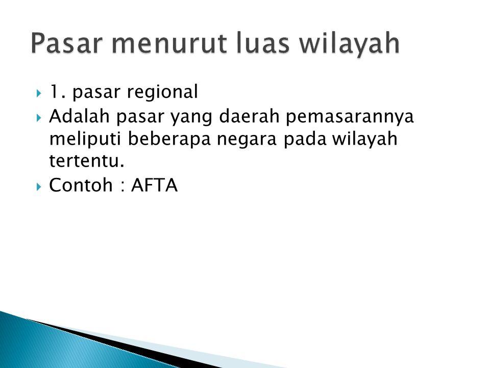  1. pasar regional  Adalah pasar yang daerah pemasarannya meliputi beberapa negara pada wilayah tertentu.  Contoh : AFTA