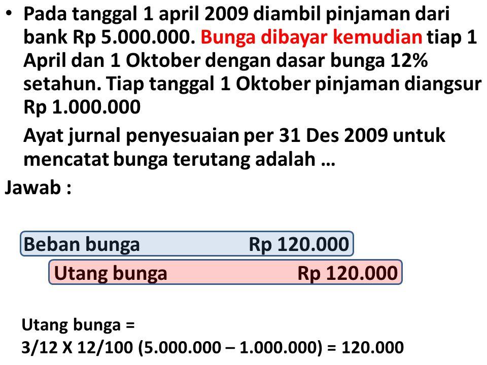 • Pada tanggal 1 april 2009 diambil pinjaman dari bank Rp 5.000.000. Bunga dibayar kemudian tiap 1 April dan 1 Oktober dengan dasar bunga 12% setahun.