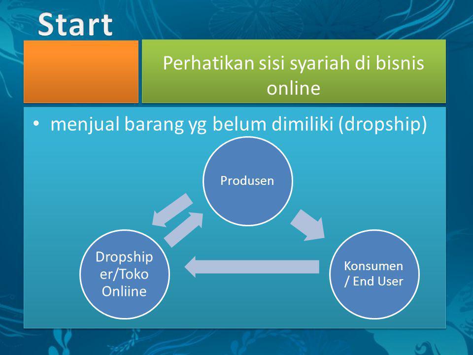 • menjual barang yg belum dimiliki (dropship) Perhatikan sisi syariah di bisnis online Produsen Konsumen / End User Dropship er/Toko Onliine