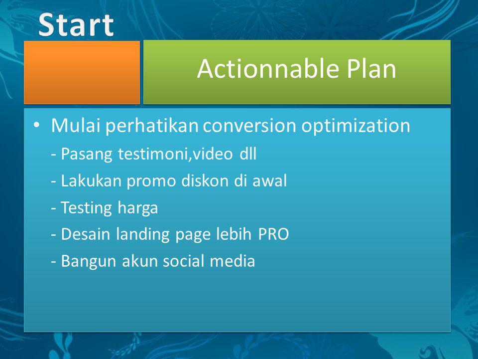 • Mulai perhatikan conversion optimization - Pasang testimoni,video dll - Lakukan promo diskon di awal - Testing harga - Desain landing page lebih PRO - Bangun akun social media Actionnable Plan