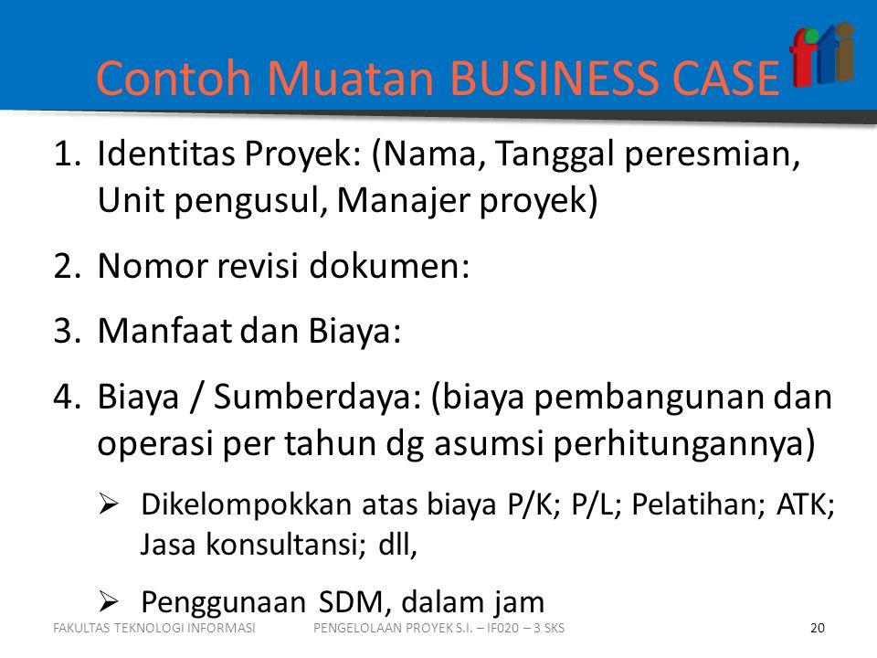 Contoh Muatan BUSINESS CASE 1.Identitas Proyek: (Nama, Tanggal peresmian, Unit pengusul, Manajer proyek) 2.Nomor revisi dokumen: 3.Manfaat dan Biaya: