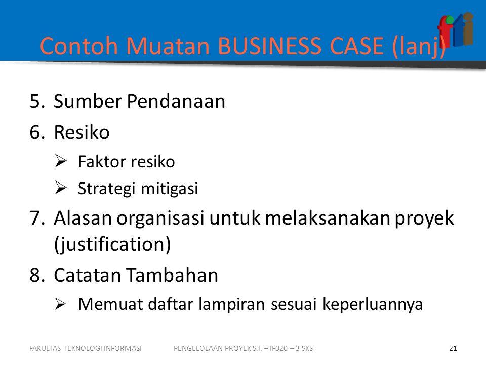 Contoh Muatan BUSINESS CASE (lanj) 5.Sumber Pendanaan 6.Resiko  Faktor resiko  Strategi mitigasi 7.Alasan organisasi untuk melaksanakan proyek (just