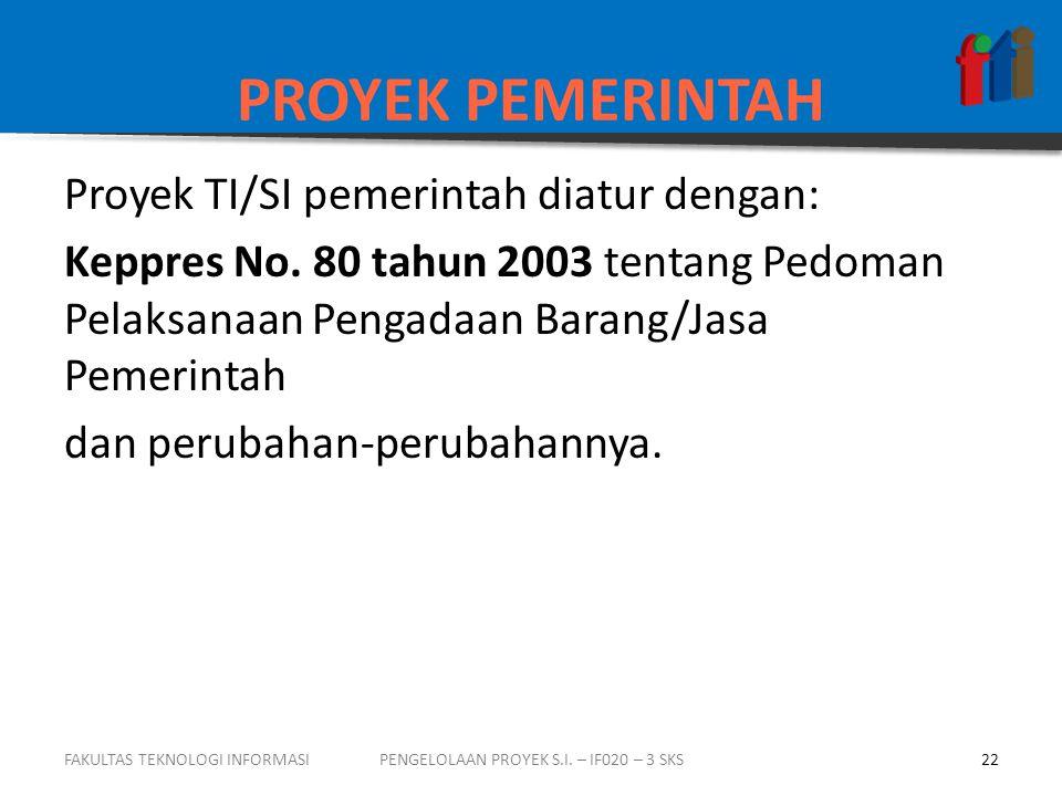PROYEK PEMERINTAH Proyek TI/SI pemerintah diatur dengan: Keppres No. 80 tahun 2003 tentang Pedoman Pelaksanaan Pengadaan Barang/Jasa Pemerintah dan pe