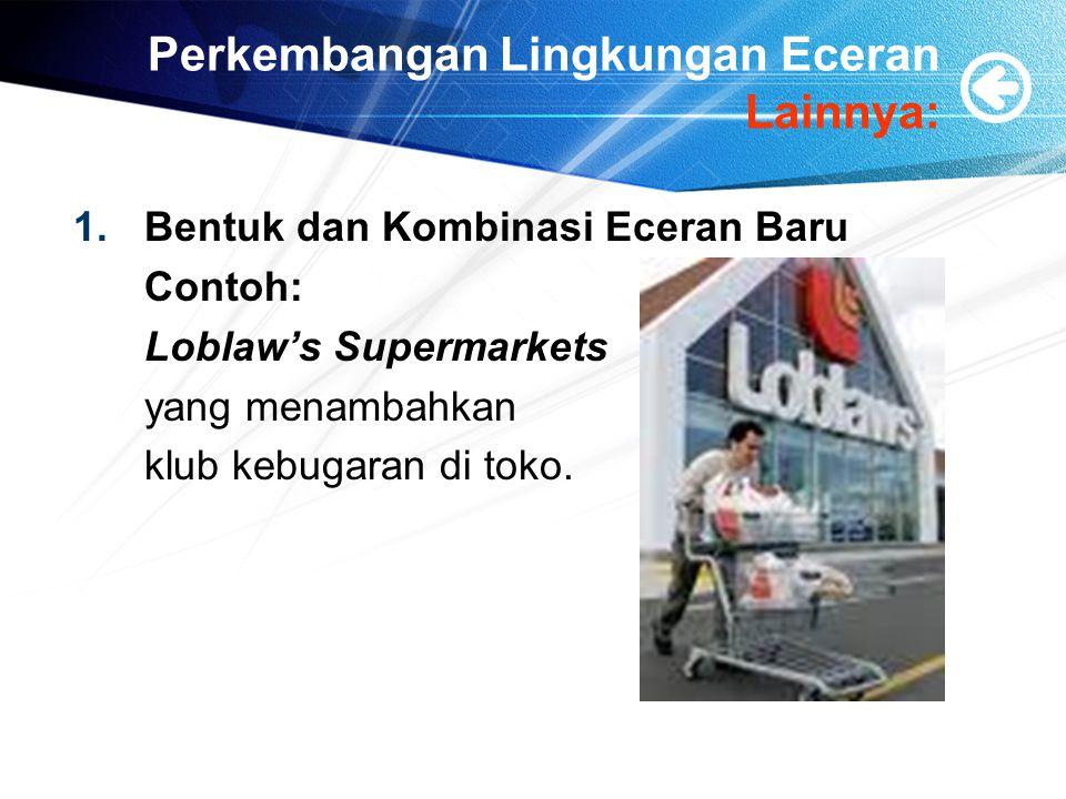 Perkembangan Lingkungan Eceran Lainnya: 1.Bentuk dan Kombinasi Eceran Baru Contoh: Loblaw's Supermarkets yang menambahkan klub kebugaran di toko.