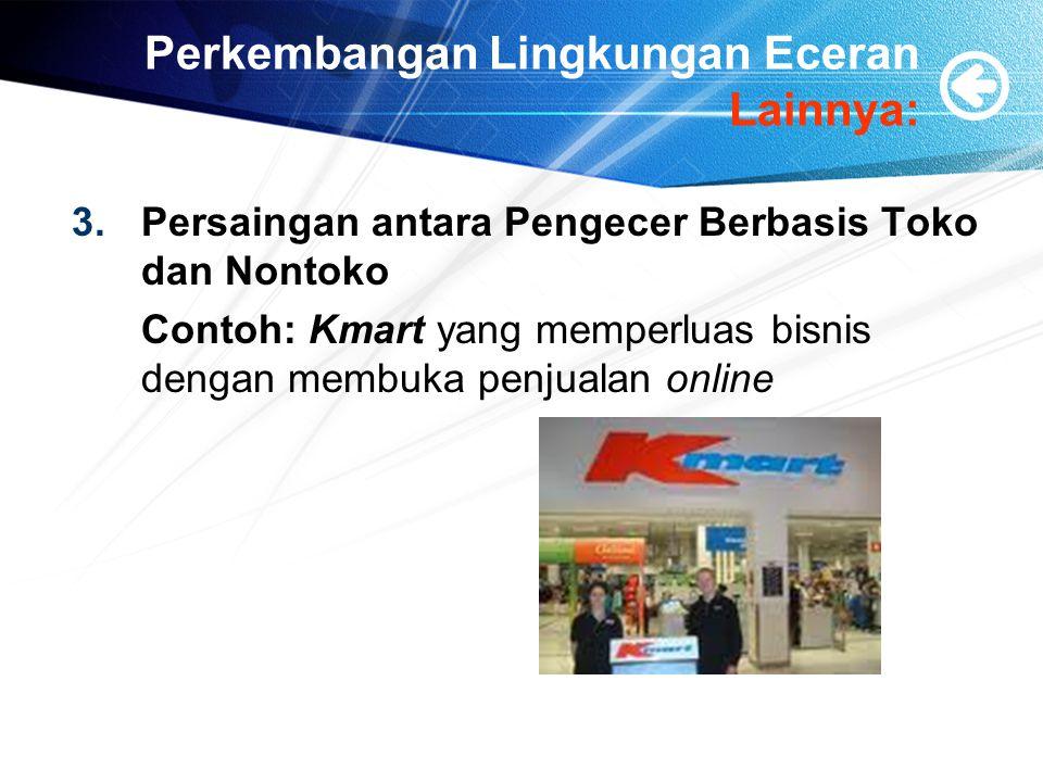 Perkembangan Lingkungan Eceran Lainnya: 3.Persaingan antara Pengecer Berbasis Toko dan Nontoko Contoh: Kmart yang memperluas bisnis dengan membuka pen