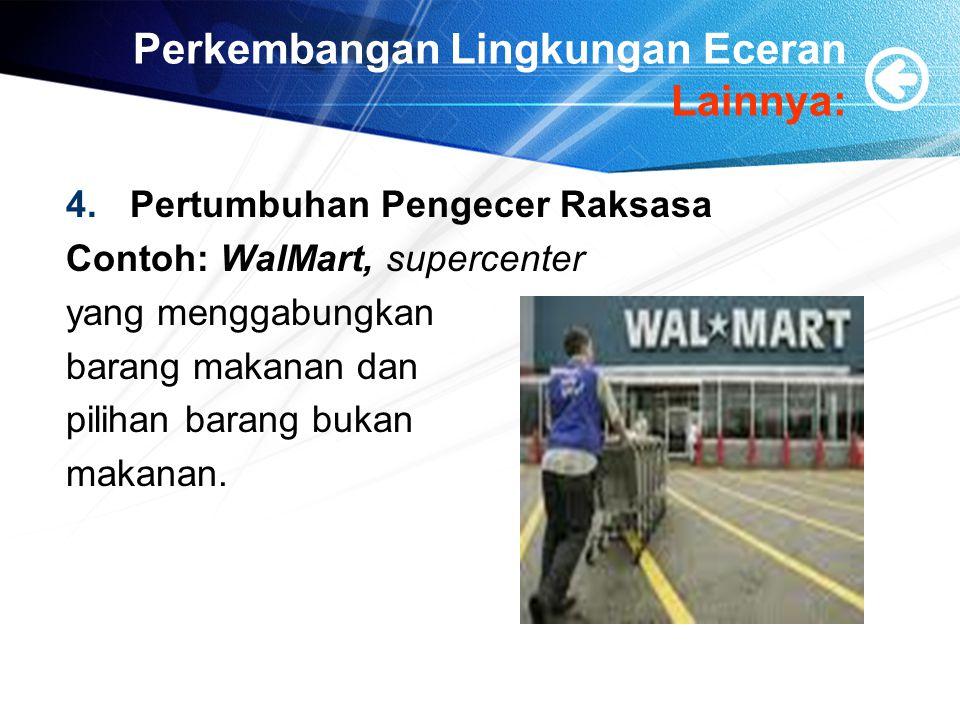 Perkembangan Lingkungan Eceran Lainnya: 4.Pertumbuhan Pengecer Raksasa Contoh: WalMart, supercenter yang menggabungkan barang makanan dan pilihan bara