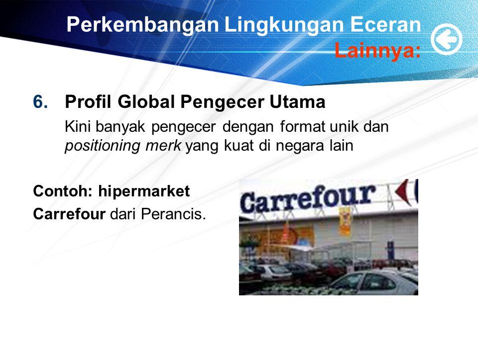 Perkembangan Lingkungan Eceran Lainnya: 6.Profil Global Pengecer Utama Kini banyak pengecer dengan format unik dan positioning merk yang kuat di negar