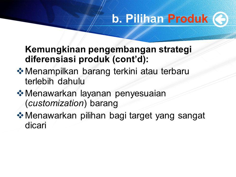 b. Pilihan Produk Kemungkinan pengembangan strategi diferensiasi produk (cont'd):  Menampilkan barang terkini atau terbaru terlebih dahulu  Menawark