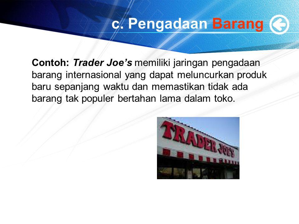 c. Pengadaan Barang Contoh: Trader Joe's memiliki jaringan pengadaan barang internasional yang dapat meluncurkan produk baru sepanjang waktu dan memas