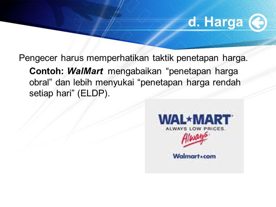 "d. Harga Pengecer harus memperhatikan taktik penetapan harga. Contoh: WalMart mengabaikan ""penetapan harga obral"" dan lebih menyukai ""penetapan harga"