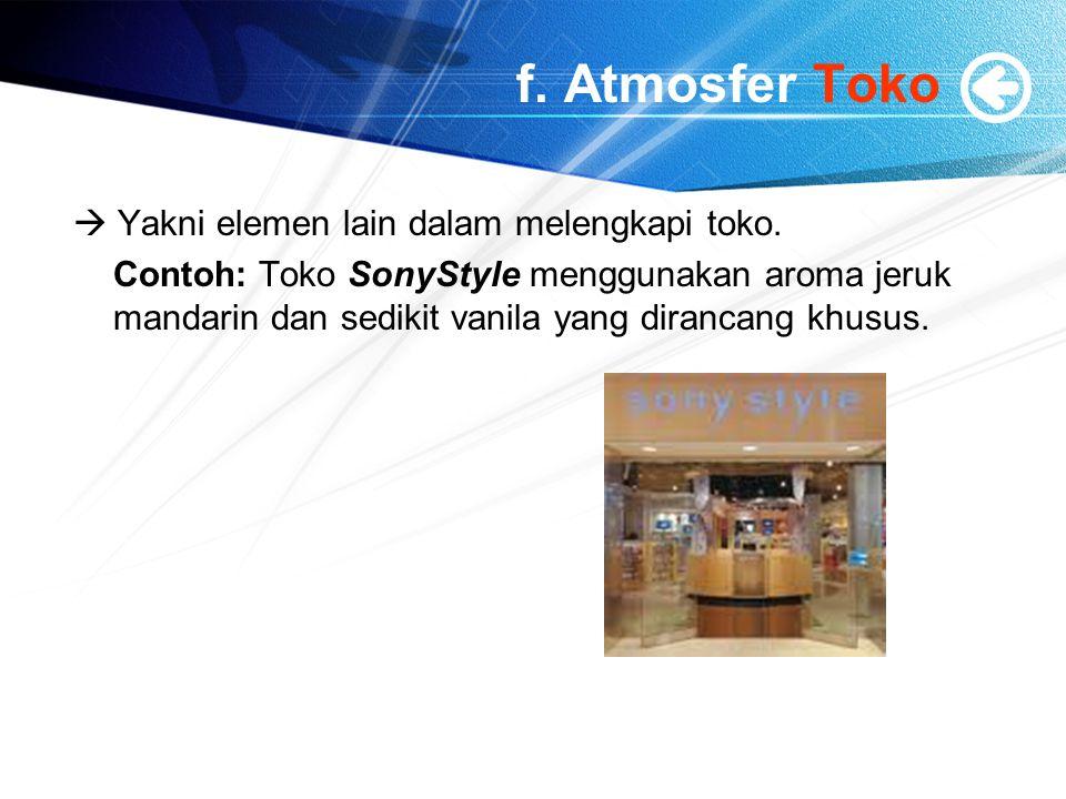 f. Atmosfer Toko  Yakni elemen lain dalam melengkapi toko. Contoh: Toko SonyStyle menggunakan aroma jeruk mandarin dan sedikit vanila yang dirancang