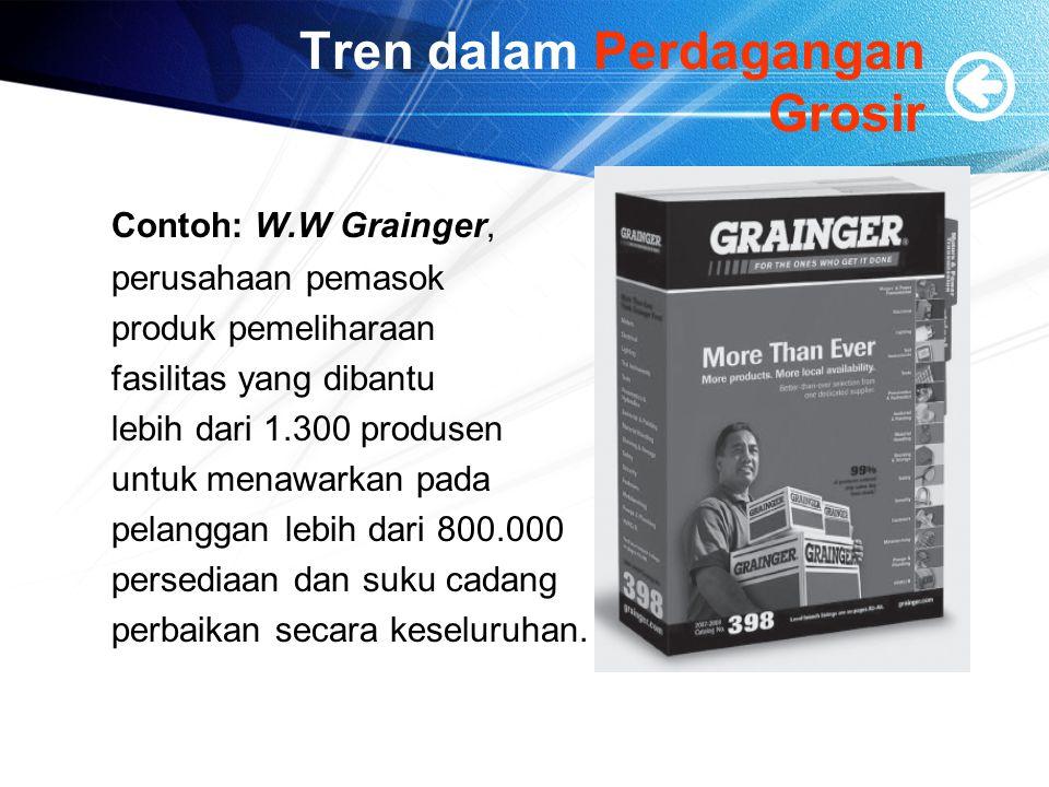 Tren dalam Perdagangan Grosir Contoh: W.W Grainger, perusahaan pemasok produk pemeliharaan fasilitas yang dibantu lebih dari 1.300 produsen untuk mena