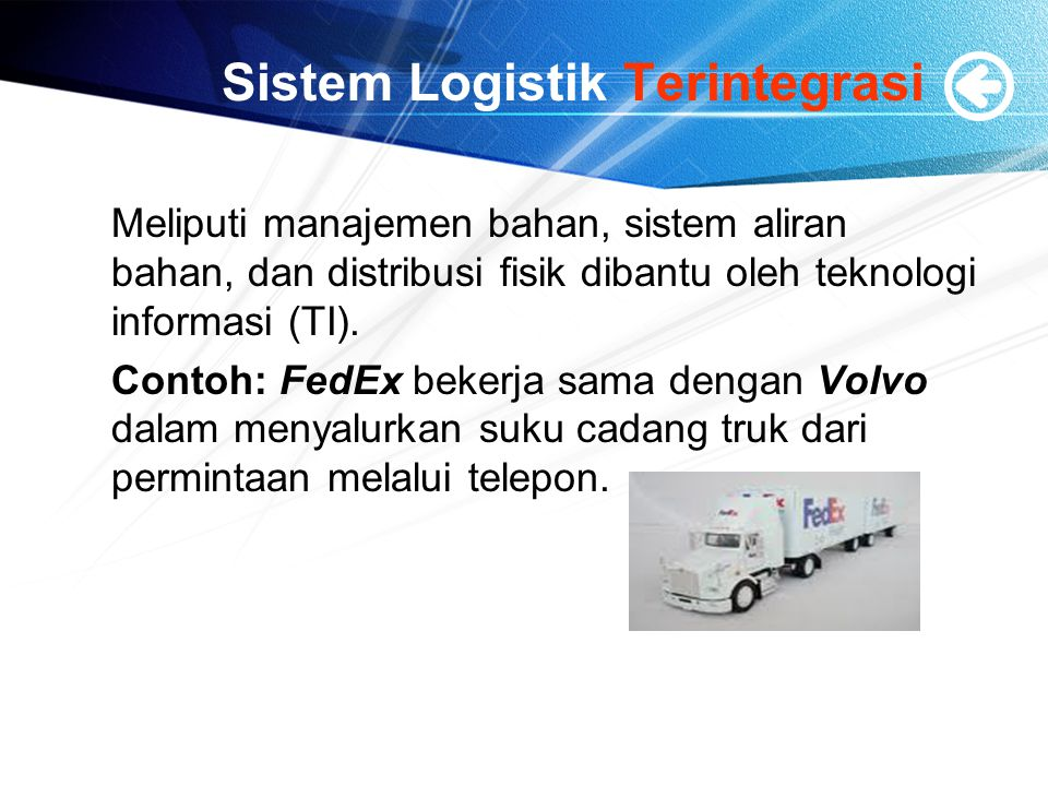 Sistem Logistik Terintegrasi Meliputi manajemen bahan, sistem aliran bahan, dan distribusi fisik dibantu oleh teknologi informasi (TI). Contoh: FedEx