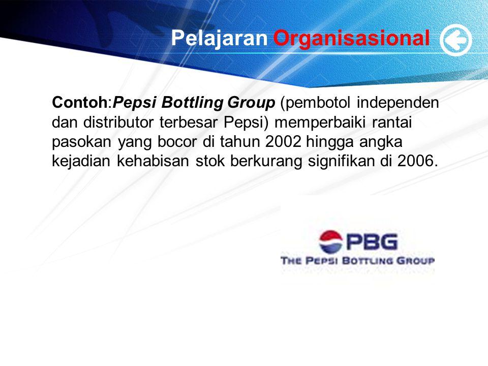 Pelajaran Organisasional Contoh:Pepsi Bottling Group (pembotol independen dan distributor terbesar Pepsi) memperbaiki rantai pasokan yang bocor di tah
