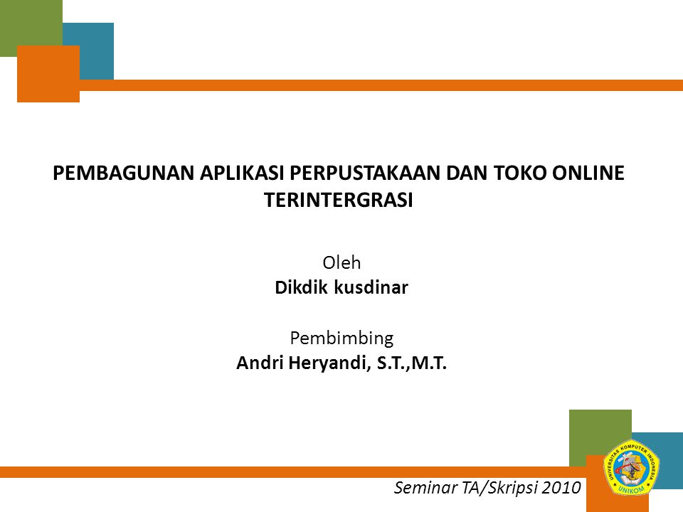 Seminar TA/Skripsi 2010 PEMBAGUNAN APLIKASI PERPUSTAKAAN DAN TOKO ONLINE TERINTERGRASI Oleh Dikdik kusdinar Pembimbing Andri Heryandi, S.T.,M.T.