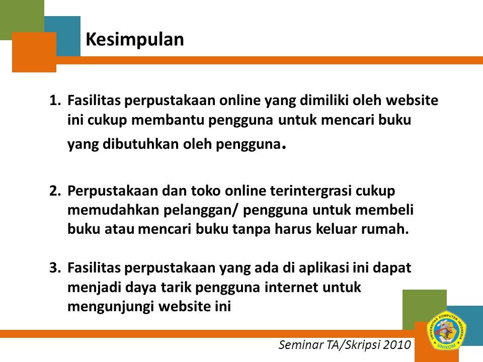 Seminar TA/Skripsi 2010 Kesimpulan 1.Fasilitas perpustakaan online yang dimiliki oleh website ini cukup membantu pengguna untuk mencari buku yang dibutuhkan oleh pengguna.
