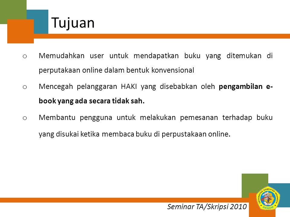 Seminar TA/Skripsi 2010 Tujuan o Memudahkan user untuk mendapatkan buku yang ditemukan di perputakaan online dalam bentuk konvensional o Mencegah pelanggaran HAKI yang disebabkan oleh pengambilan e- book yang ada secara tidak sah.