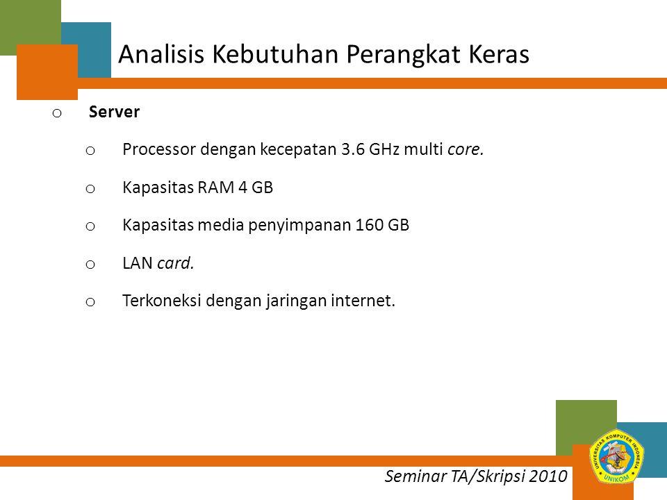 Seminar TA/Skripsi 2010 Analisis Kebutuhan Perangkat Keras o Server o Processor dengan kecepatan 3.6 GHz multi core.
