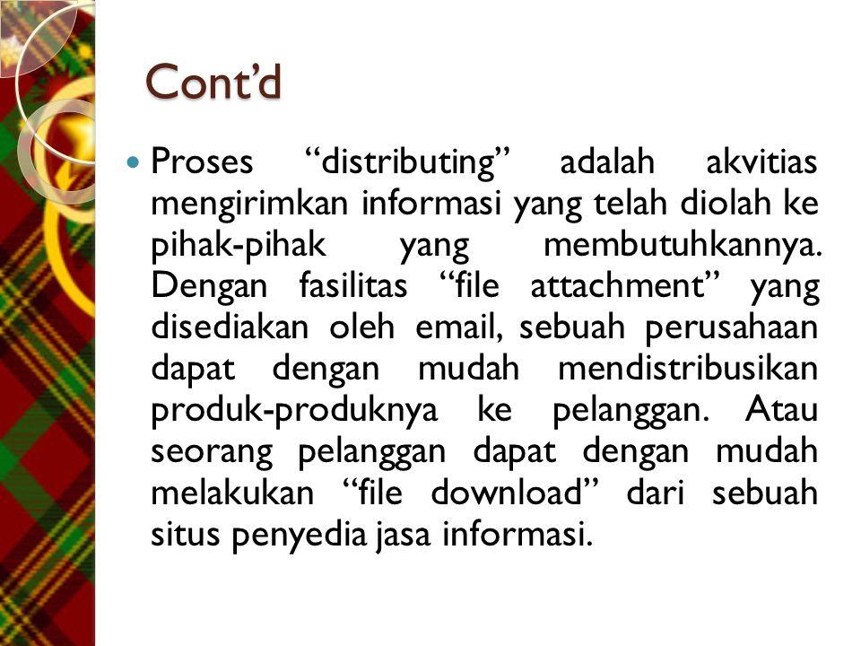 """Cont'd  Proses """"distributing"""" adalah akvitias mengirimkan informasi yang telah diolah ke pihak-pihak yang membutuhkannya. Dengan fasilitas """"file atta"""