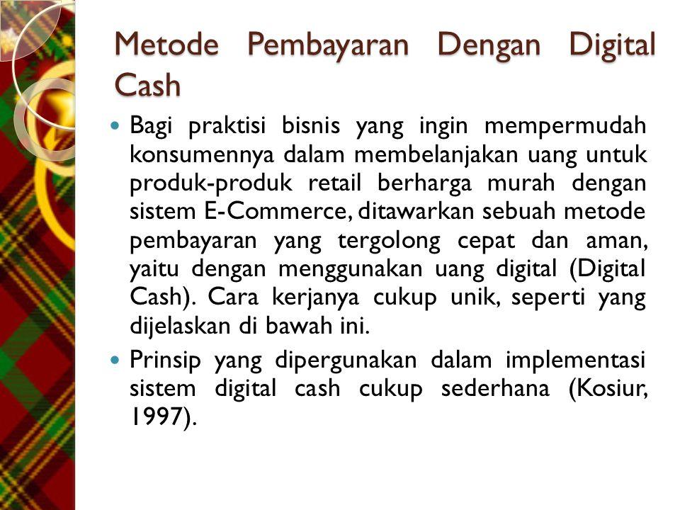 Metode Pembayaran Dengan Digital Cash  Bagi praktisi bisnis yang ingin mempermudah konsumennya dalam membelanjakan uang untuk produk-produk retail berharga murah dengan sistem E-Commerce, ditawarkan sebuah metode pembayaran yang tergolong cepat dan aman, yaitu dengan menggunakan uang digital (Digital Cash).
