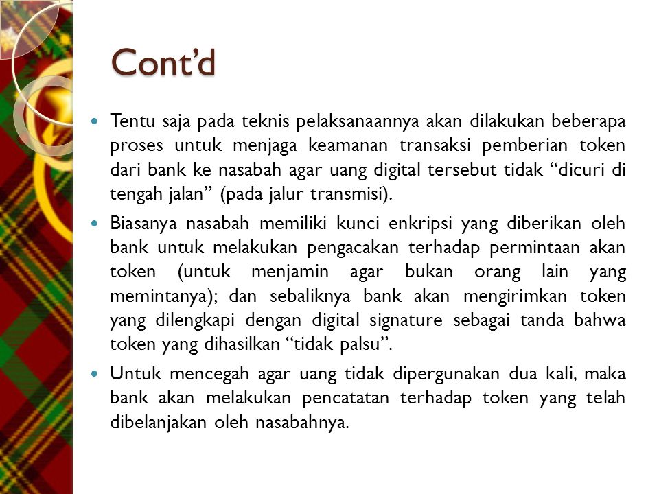 Cont'd  Tentu saja pada teknis pelaksanaannya akan dilakukan beberapa proses untuk menjaga keamanan transaksi pemberian token dari bank ke nasabah agar uang digital tersebut tidak dicuri di tengah jalan (pada jalur transmisi).