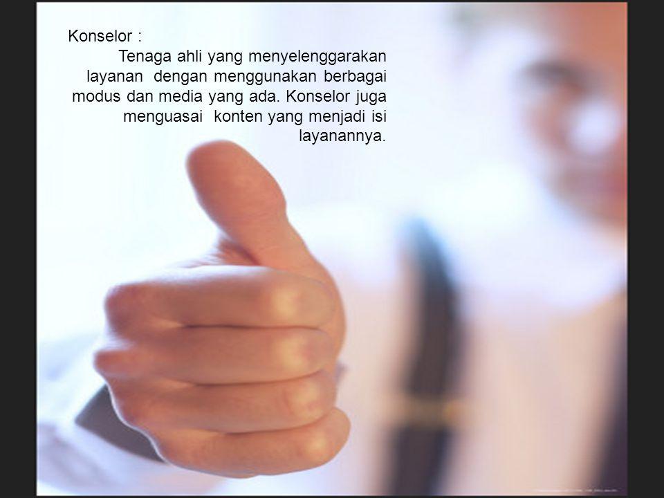 Konselor : Tenaga ahli yang menyelenggarakan layanan dengan menggunakan berbagai modus dan media yang ada. Konselor juga menguasai konten yang menjadi