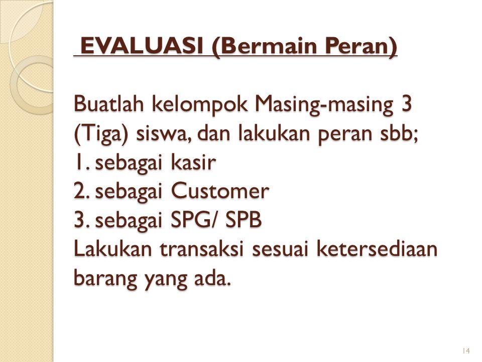 EVALUASI (Bermain Peran) Buatlah kelompok Masing-masing 3 (Tiga) siswa, dan lakukan peran sbb; 1. sebagai kasir 2. sebagai Customer 3. sebagai SPG/ SP