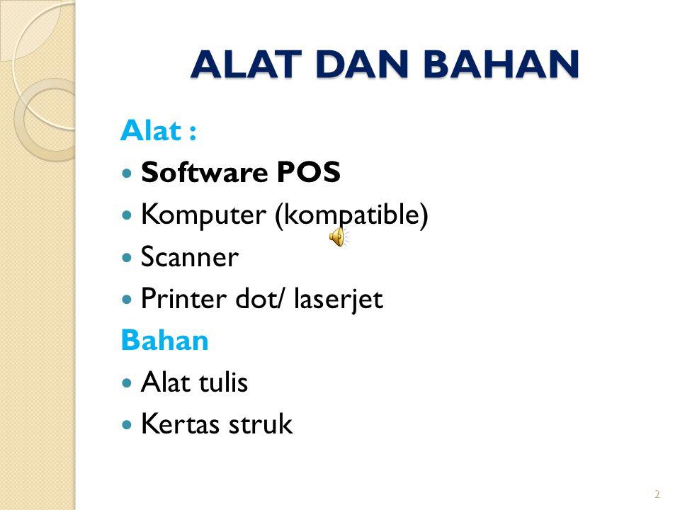 ALAT DAN BAHAN Alat :  Software POS  Komputer (kompatible)  Scanner  Printer dot/ laserjet Bahan  Alat tulis  Kertas struk 2